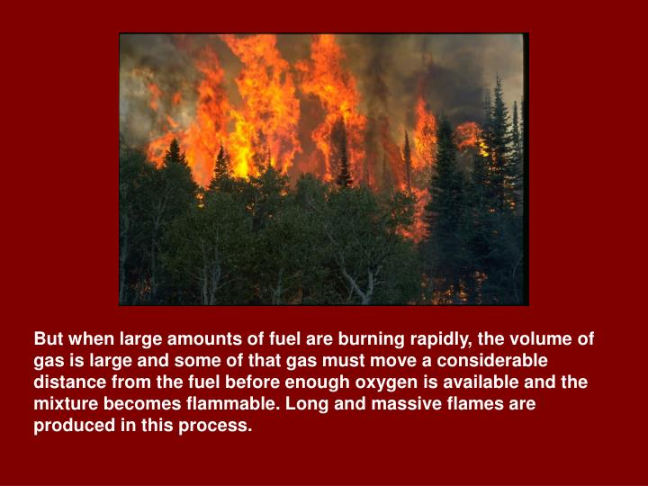 But when large amounts of fuel are burning rapidly, the volume of gas is large and some of that gas must move a considerable distance from the fuel before enough oxygen is available and the mixture becomes flammable. Long and massive flames are produced in this process.