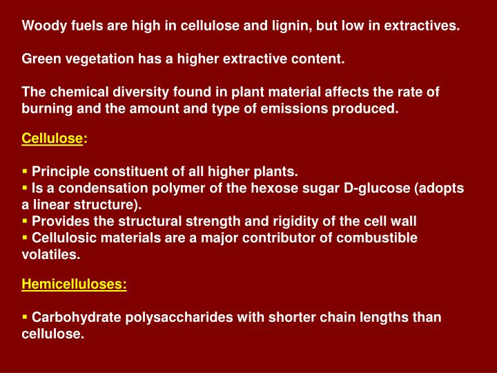 Woody fuels are high in cellulose and lignin, but low in extractives.