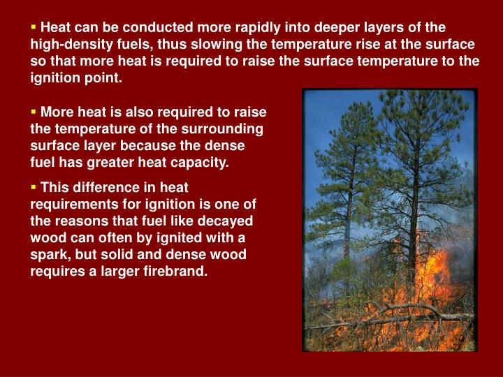 Heat can be conducted more rapidly into deeper layers of the high-density fuels, thus slowing the temperature rise at the surface so that more heat is required to raise the surface temperature to the ignition point.