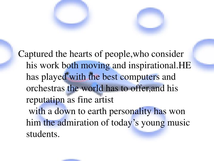 Captured the hearts of people,who consider his work both moving and inspirational.HE has played with the best computers and orchestras the world has to offer,and his reputatipn as fine artist