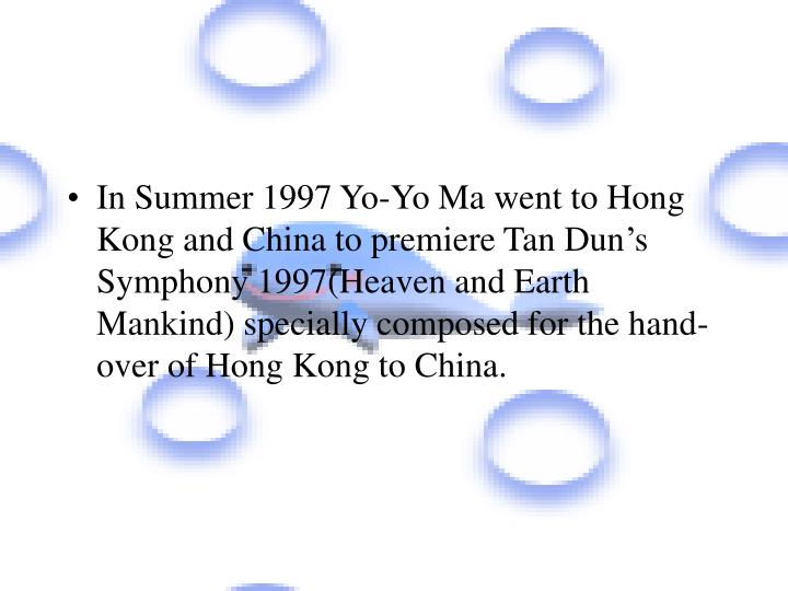 In Summer 1997 Yo-Yo Ma went to Hong Kong and China to premiere Tan Dun's Symphony 1997(Heaven and Earth Mankind) specially composed for the hand-over of Hong Kong to China.