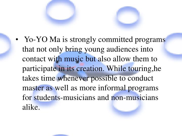 Yo-YO Ma is strongly committed programs that not only bring young audiences into contact with music but also allow them to participate in its creation. While touring,he takes time whenever possible to conduct master as well as more informal programs for students-musicians and non-musicians alike.