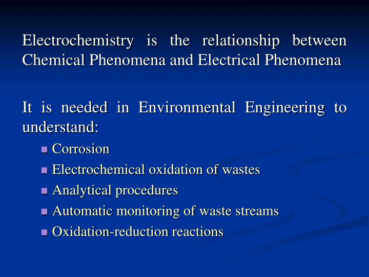 Electrochemistry is the relationship between Chemical Phenomena and Electrical Phenomena