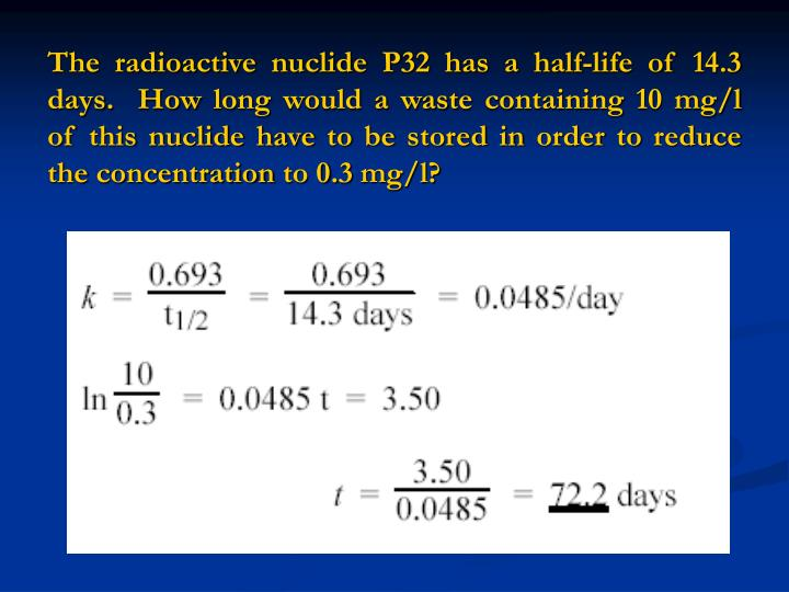The radioactive nuclide P32 has a half-life of 14.3 days.  How long would a waste containing 10 mg/l of this nuclide have to be stored in order to reduce the concentration to 0.3 mg/l?