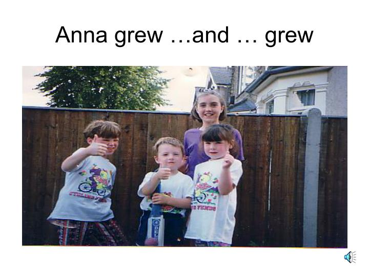 Anna grew …and … grew