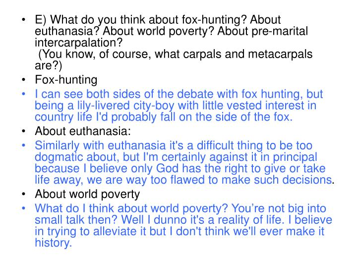 E) What do you think about fox-hunting? About euthanasia? About world poverty? About pre-marital intercarpalation?