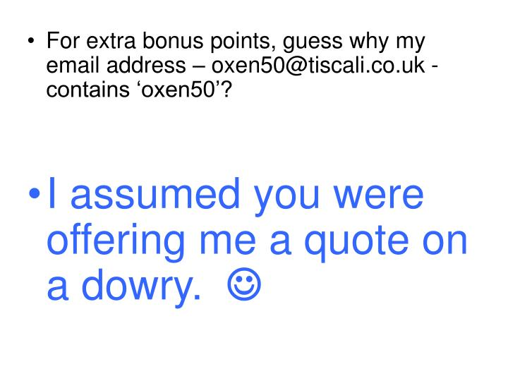 For extra bonus points, guess why my email address – oxen50@tiscali.co.uk - contains 'oxen50'?