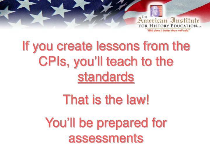 If you create lessons from the CPIs, you'll teach to the