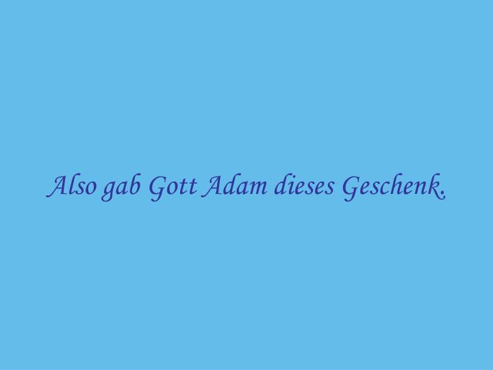 Also gab Gott Adam dieses Geschenk.