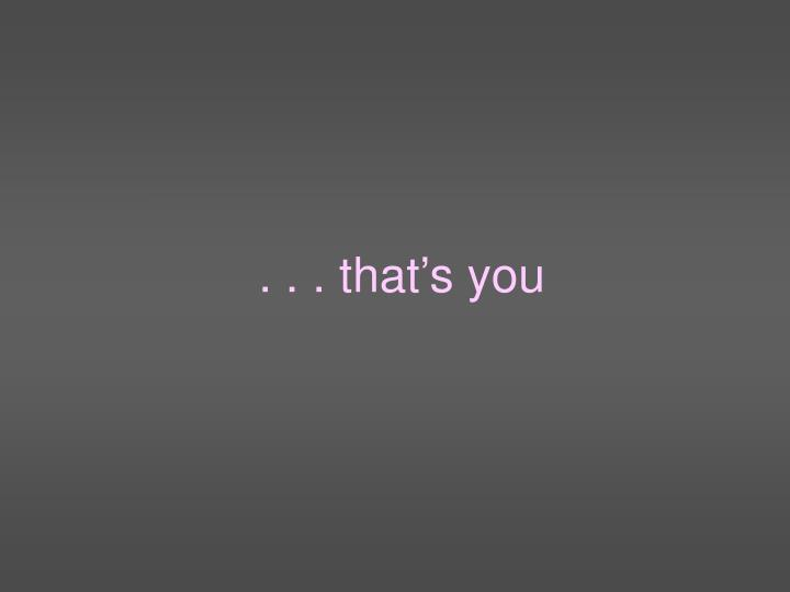 . . . that's you