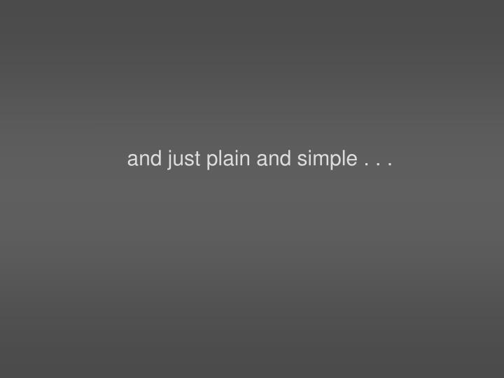 and just plain and simple . . .