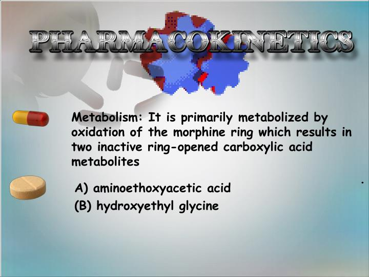 Metabolism: It is primarily metabolized by oxidation of the morphine ring which results in two inactive ring-opened carboxylic acid metabolites