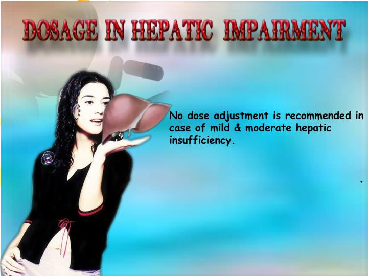 No dose adjustment is recommended in case of mild & moderate hepatic insufficiency.