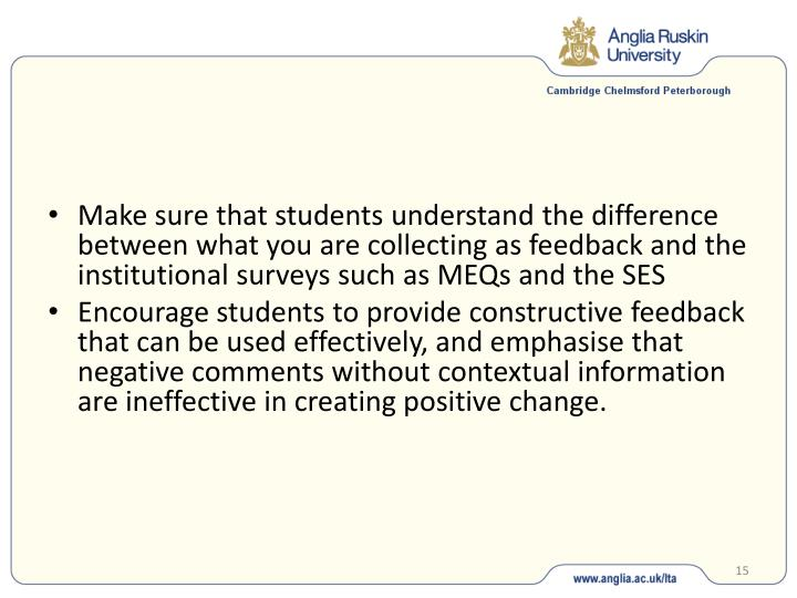 Make sure that students understand the difference between what you are collecting as feedback and the institutional surveys such as MEQs and the SES