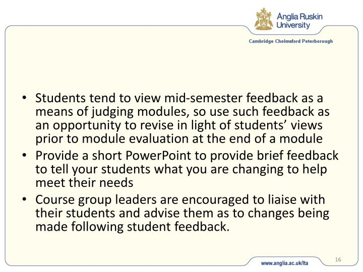 Students tend to view mid-semester feedback as a means of judging modules, so use such feedback as an opportunity to revise in light of students' views prior to module evaluation at the end of a module