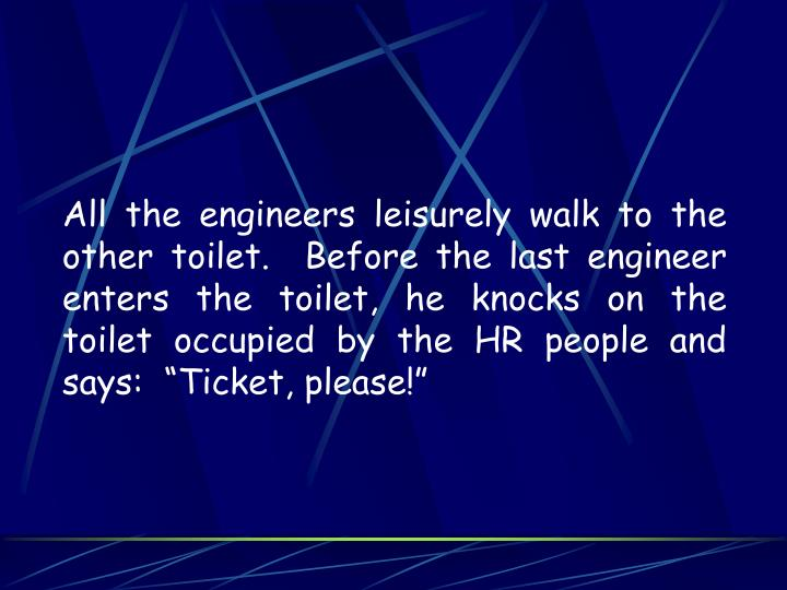 "All the engineers leisurely walk to the other toilet.  Before the last engineer enters the toilet, he knocks on the toilet occupied by the HR people and says:  ""Ticket, please!"""