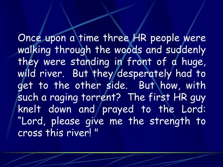 "Once upon a time three HR people were walking through the woods and suddenly they were standing in front of a huge, wild river.  But they desperately had to get to the other side.  But how, with such a raging torrent?  The first HR guy knelt down and prayed to the Lord:  ""Lord, please give me the strength to cross this river! """