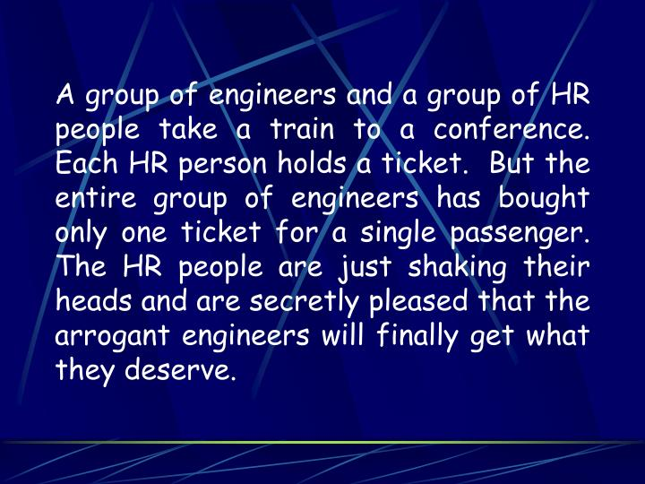 A group of engineers and a group of HR people take a train to a conference.  Each HR person holds a ticket.  But the entire group of engineers has bought only one ticket for a single passenger.  The HR people are just shaking their heads and are secretly pleased that the arrogant engineers will finally get what they deserve.