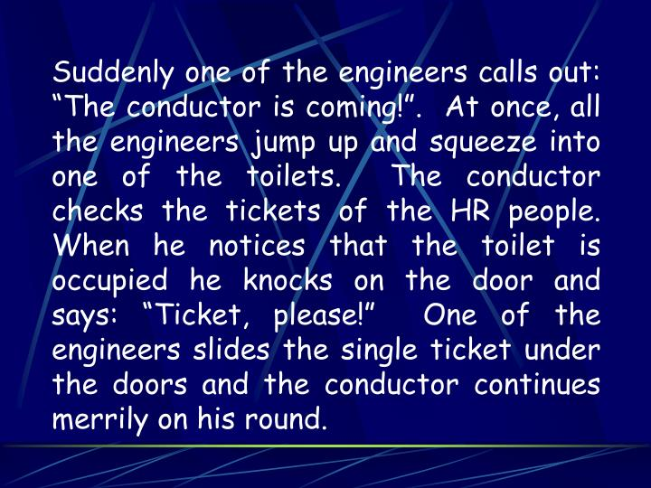 "Suddenly one of the engineers calls out: ""The conductor is coming!"".  At once, all the engineers jump up and squeeze into one of the toilets.  The conductor checks the tickets of the HR people.  When he notices that the toilet is occupied he knocks on the door and says: ""Ticket, please!""  One of the engineers slides the single ticket under the doors and the conductor continues merrily on his round."