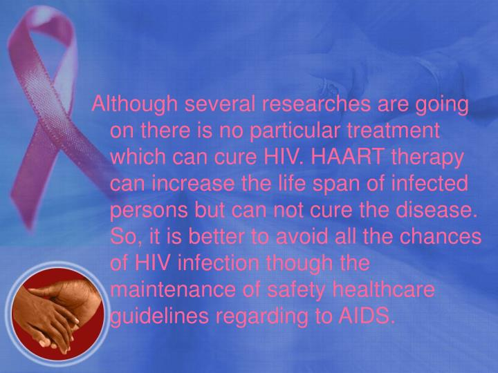 Although several researches are going on there is no particular treatment which can cure HIV. HAART therapy can increase the life span of infected persons but can not cure the disease. So, it is better to avoid all the chances of HIV infection though the maintenance of safety healthcare guidelines regarding to AIDS.