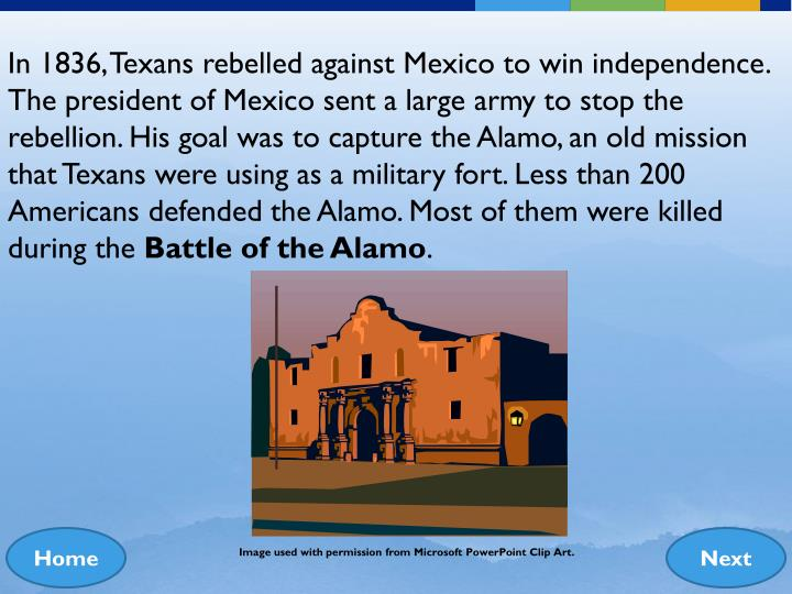 In 1836, Texans rebelled against Mexico to win independence. The president of Mexico sent a large army to stop the rebellion. His goal was to capture the Alamo, an old mission that Texans were using as a military fort. Less than 200 Americans defended the Alamo. Most of them were killed during the