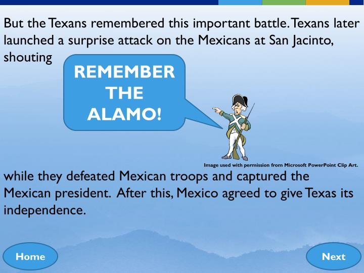 But the Texans remembered this important battle. Texans later launched a surprise attack on the Mexicans at San Jacinto, shouting