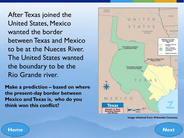 After Texas joined the United States, Mexico wanted the border between Texas and Mexico to be at the Nueces River. The United States wanted the boundary to be the Rio Grande river.