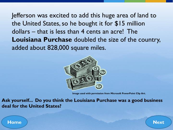 Jefferson was excited to add this huge area of land to the United States, so he bought it for $15 million dollars – that is less than 4 cents an acre!  The
