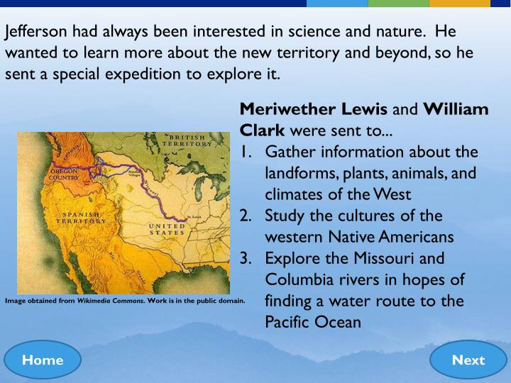 Jefferson had always been interested in science and nature.  He wanted to learn more about the new territory and beyond, so he sent a special expedition to explore it.