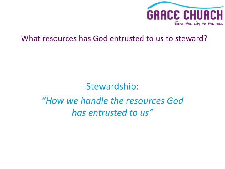 What resources has God entrusted to us to steward?