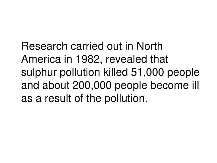 Research carried out in North America in 1982, revealed that sulphur pollution killed 51,000 people  and about 200,000 people become ill as a result of the pollution.