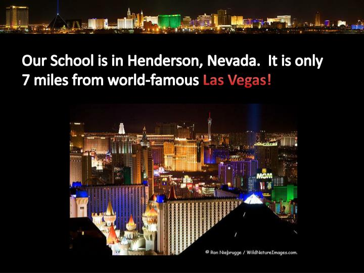 Our School is in Henderson, Nevada.  It is only 7 miles from world-famous