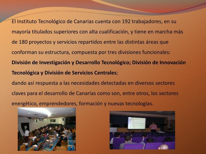 El Instituto Tecnológico de Canarias cuenta con 192 trabajadores, en su mayoría titulados superiores con alta cualificación, y tiene en marcha más de 180 proyectos y servicios repartidos entre las distintas áreas que conforman su estructura, compuesta por tres divisiones