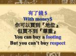 with money you can buy a footing but you can t buy respect