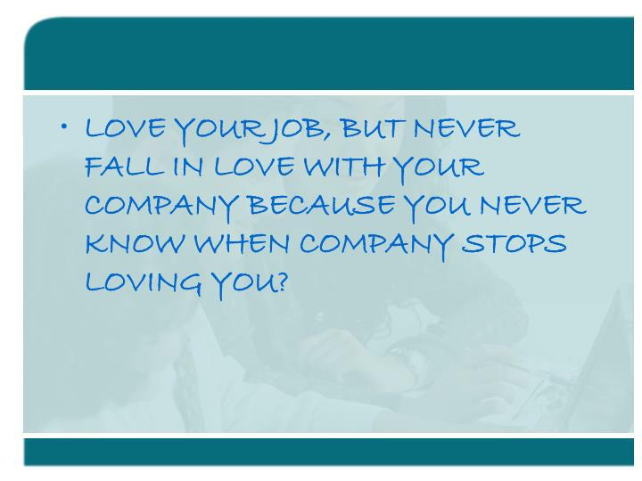 LOVE YOUR JOB, BUT NEVER FALL IN LOVE WITH YOUR COMPANY BECAUSE YOU NEVER KNOW WHEN COMPANY STOPS LO...