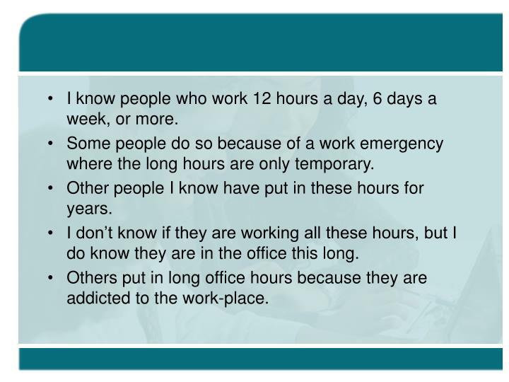 I know people who work 12 hours a day, 6 days a week, or more.