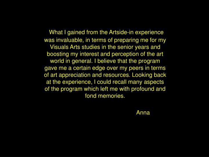 What I gained from the Artside-in experience was invaluable, in terms of preparing me for my Visuals Arts studies in the senior years and boosting my interest and perception of the art world in general. I believe that the program gave me a certain edge over my peers in terms of art appreciation and resources. Looking back at the experience, I could recall many aspects of the program which left me with profound and fond memories.
