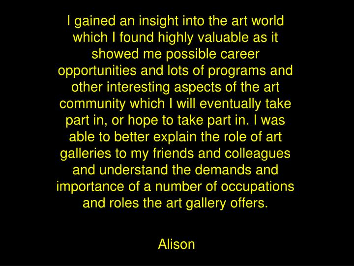 I gained an insight into the art world which I found highly valuable as it showed me possible career opportunities and lots of programs and other interesting aspects of the art community which I will eventually take part in, or hope to take part in. I was able to better explain the role of art galleries to my friends and colleagues and understand the demands and importance of a number of occupations and roles the art gallery offers.