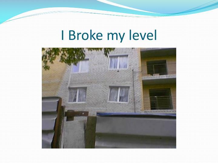 I Broke my level