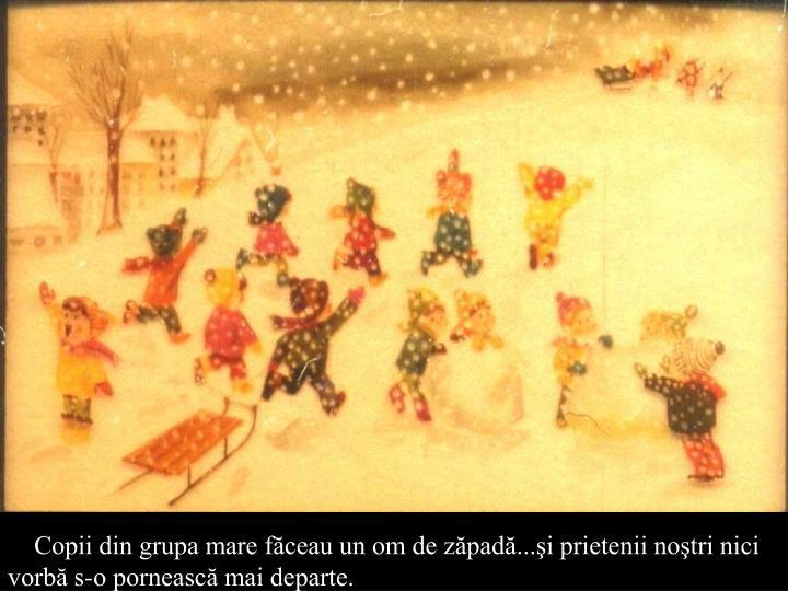 Copii din grupa mare făceau un om de zăpadă...şi prietenii noştri nici vorbă s-o pornească mai departe.