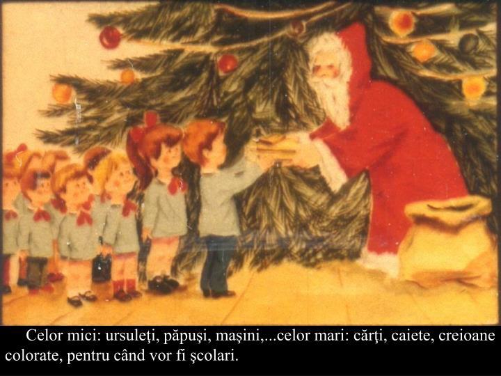 Celor mici: ursuleţi, păpuşi, maşini,...celor mari: cărţi, caiete, creioane colorate, pentru când vor fi şcolari.