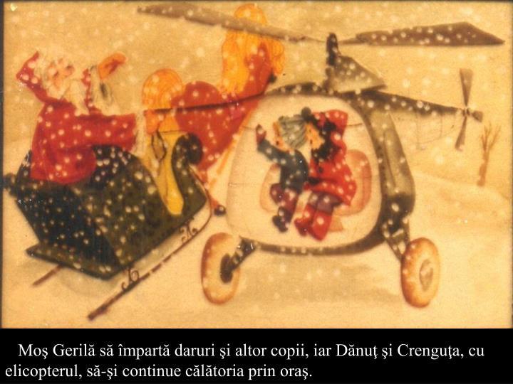 Moş Gerilă să împartă daruri şi altor copii, iar Dănuţ şi Crenguţa, cu elicopterul, să-şi continue călătoria prin oraş.