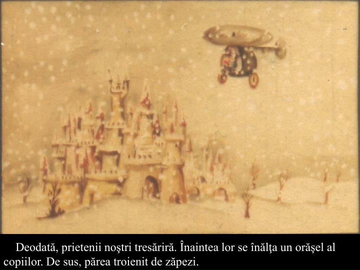 Deodată, prietenii noştri tresăriră. Înaintea lor se înălţa un orăşel al copiilor. De sus, părea troienit de zăpezi.