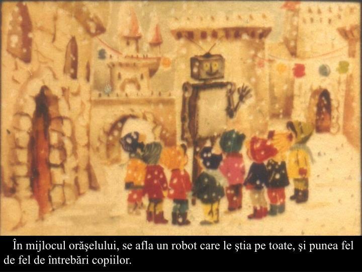 În mijlocul orăşelului, se afla un robot care le ştia pe toate, şi punea fel de fel de întrebări copiilor.