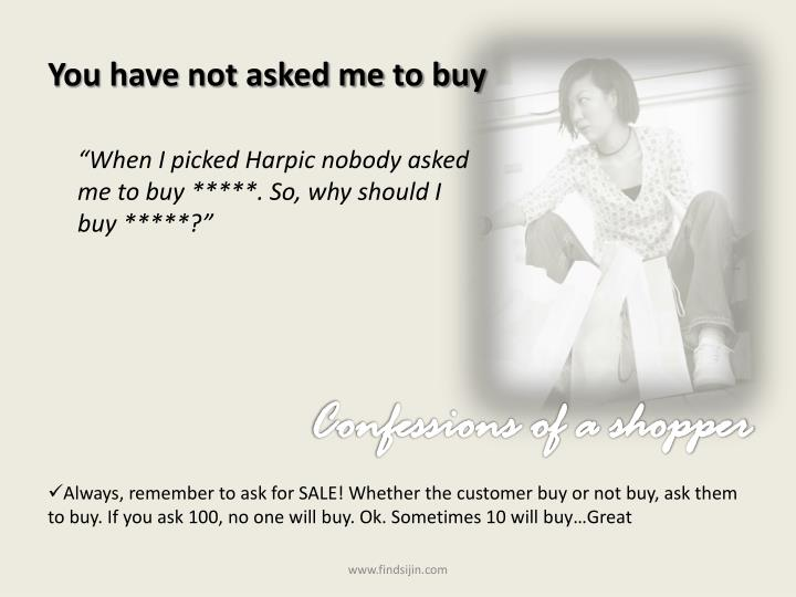 You have not asked me to buy