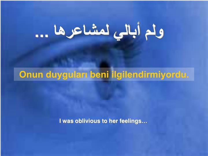 ولم أبالي لمشاعرها ...