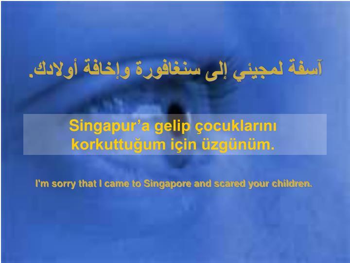 آسفة لمجيئي إلى سنغافورة وإخافة أولادك.