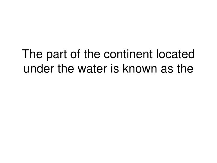 the part of the continent located under the water is known as the