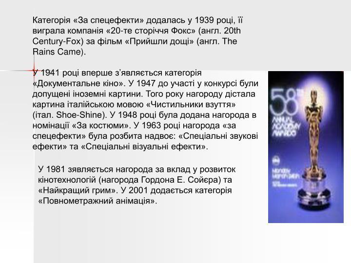 Категорія «За спецефекти» додалась у 1939 році, її виграла компанія «20-те сторіччя Фокс» (англ. 20th Century-Fox) за фільм «Прийшли дощі» (англ. The Rains Came).