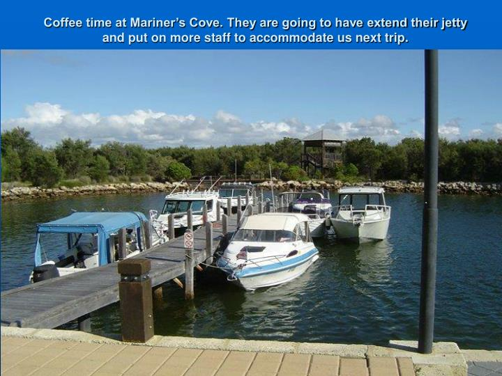 Coffee time at Mariner's Cove. They are going to have extend their jetty and put on more staff to accommodate us next trip.